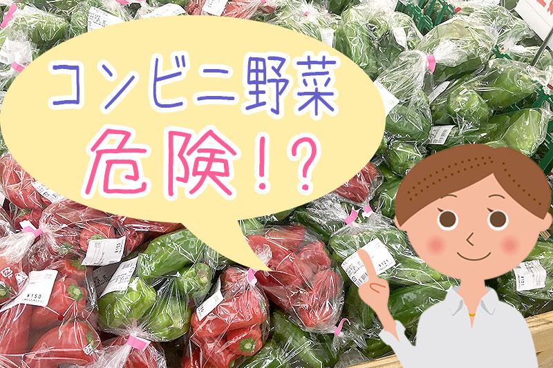 コンビニ野菜は危険?理由と栄養・防腐剤について徹底調査